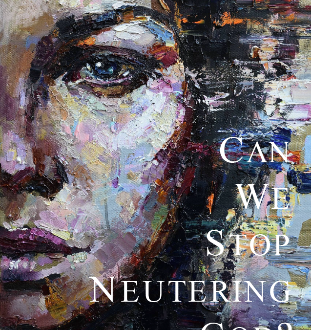 Can We Stop Neutering God?